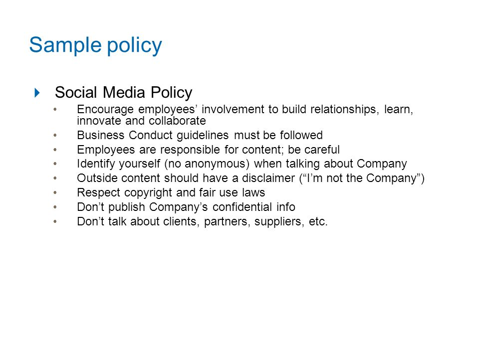 Sample policy  Social Media Policy Encourage employees' involvement to build relationships, learn, innovate and collaborate Business Conduct guidelines must be followed Employees are responsible for content; be careful Identify yourself (no anonymous) when talking about Company Outside content should have a disclaimer ( I'm not the Company ) Respect copyright and fair use laws Don't publish Company's confidential info Don't talk about clients, partners, suppliers, etc.