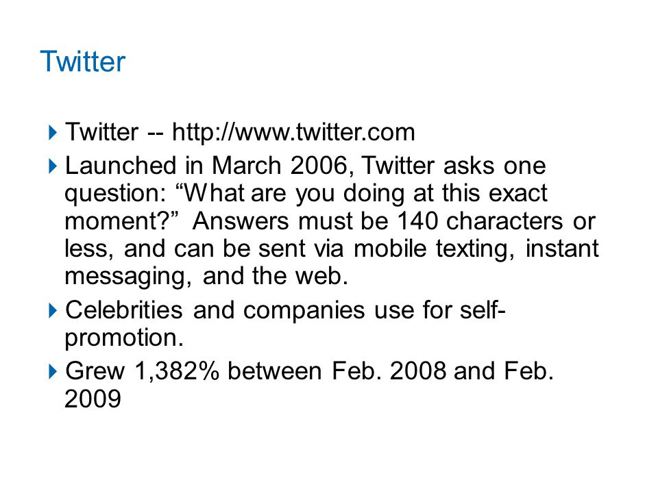 Twitter  Twitter -- http://www.twitter.com  Launched in March 2006, Twitter asks one question: What are you doing at this exact moment Answers must be 140 characters or less, and can be sent via mobile texting, instant messaging, and the web.