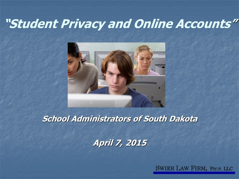 Student Privacy and Online Accounts School Administrators of South Dakota April 7, 2015