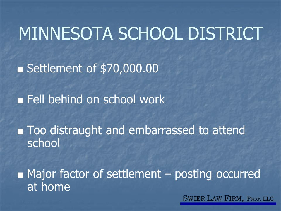 MINNESOTA SCHOOL DISTRICT ■ Settlement of $70,000.00 ■ Fell behind on school work ■ Too distraught and embarrassed to attend school ■ Major factor of settlement – posting occurred at home