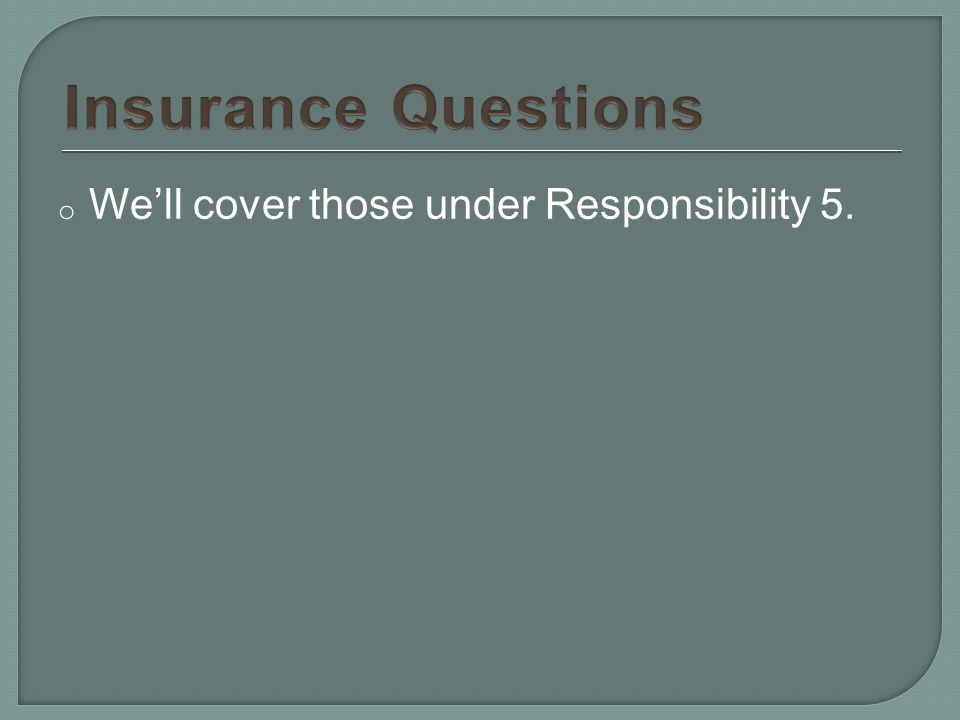 o We'll cover those under Responsibility 5.