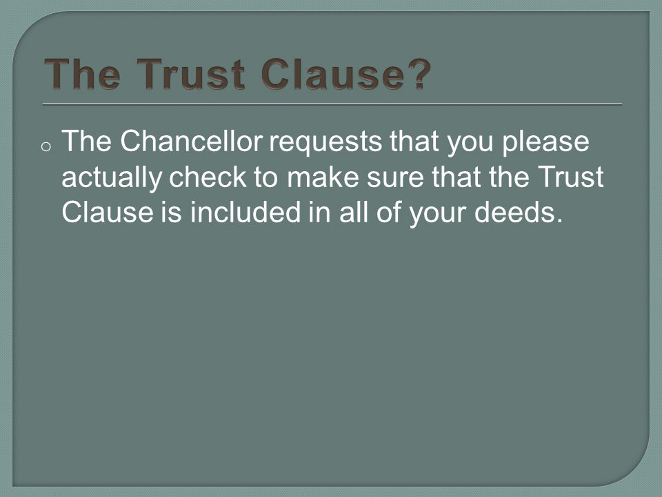 o The Chancellor requests that you please actually check to make sure that the Trust Clause is included in all of your deeds.
