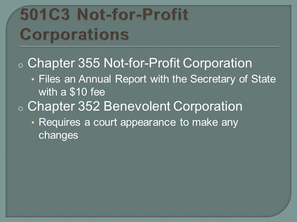 o Chapter 355 Not-for-Profit Corporation Files an Annual Report with the Secretary of State with a $10 fee o Chapter 352 Benevolent Corporation Requires a court appearance to make any changes