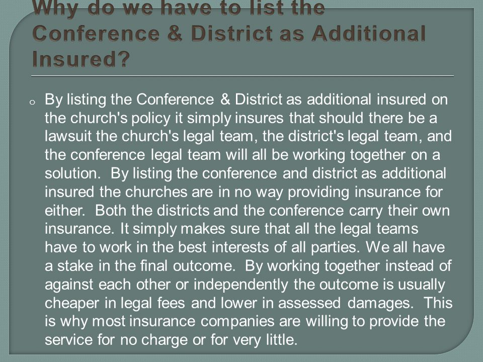 o By listing the Conference & District as additional insured on the church s policy it simply insures that should there be a lawsuit the church s legal team, the district s legal team, and the conference legal team will all be working together on a solution.