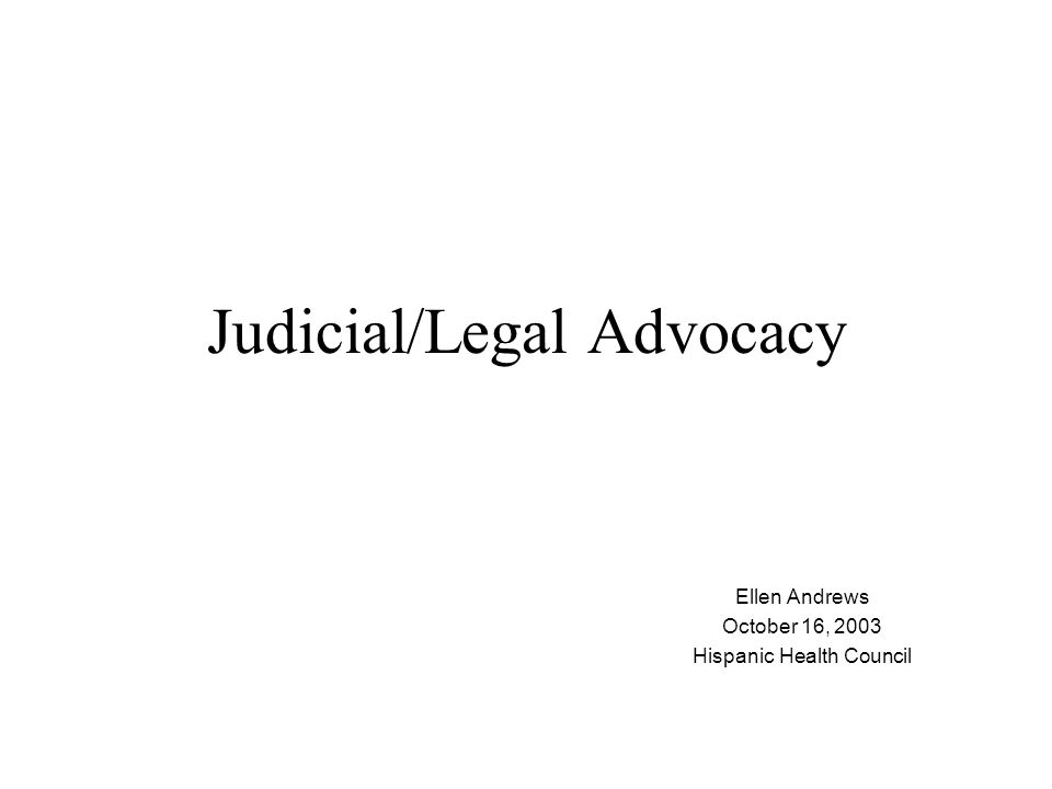Judicial/Legal Advocacy Ellen Andrews October 16, 2003 Hispanic Health Council