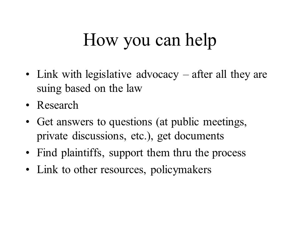 How you can help Link with legislative advocacy – after all they are suing based on the law Research Get answers to questions (at public meetings, pri