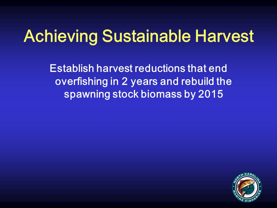 Achieving Sustainable Harvest Establish harvest reductions that end overfishing in 2 years and rebuild the spawning stock biomass by 2015