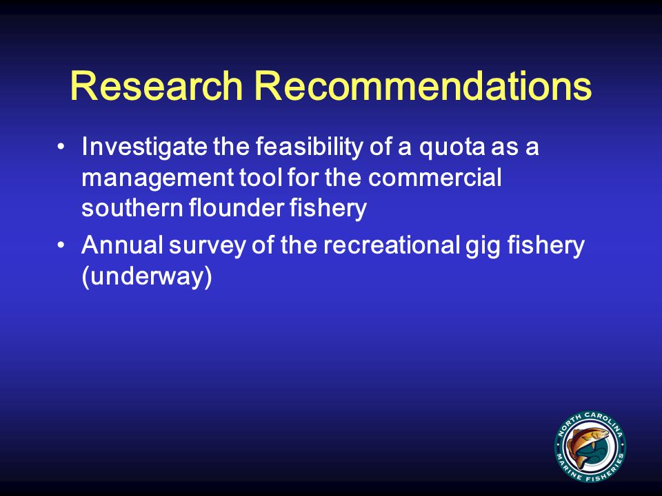 Research Recommendations Investigate the feasibility of a quota as a management tool for the commercial southern flounder fishery Annual survey of the