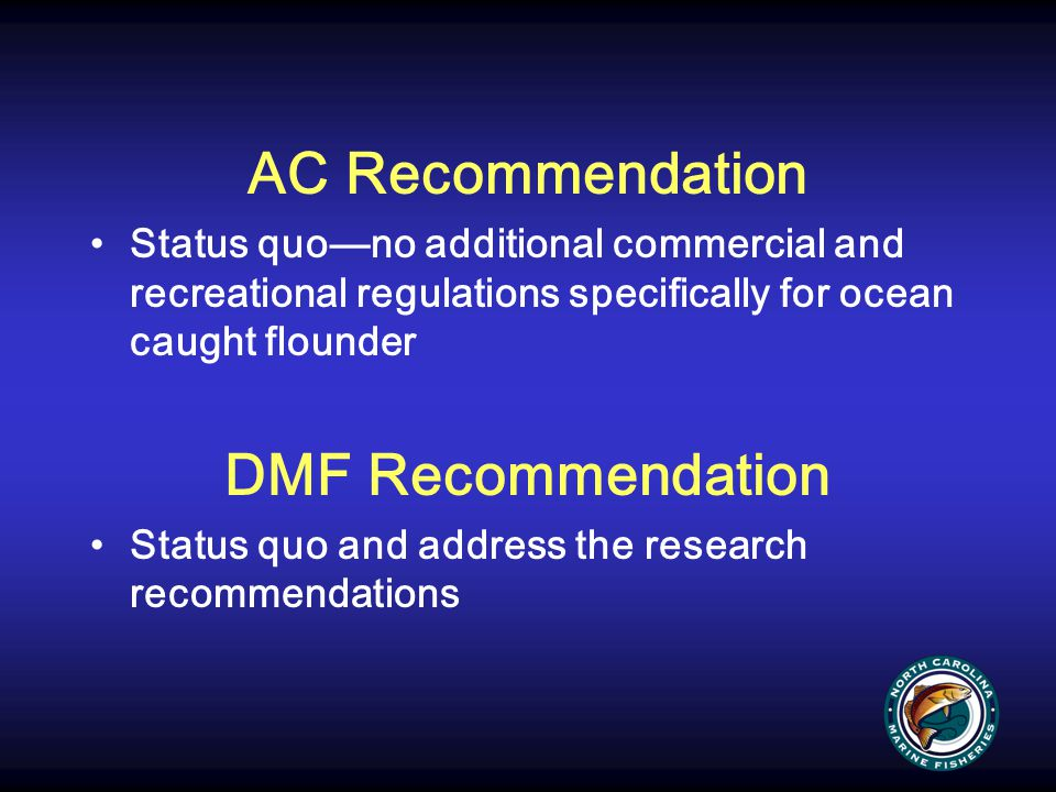 AC Recommendation Status quo—no additional commercial and recreational regulations specifically for ocean caught flounder DMF Recommendation Status qu