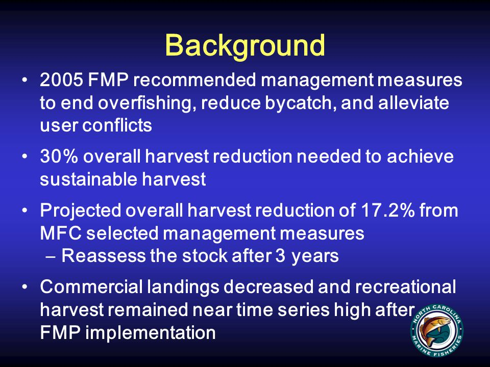 Background 2009 stock assessment: overfished & overfishing Sustainable harvest based on achieving spawning potential ratio (SPR) of 25% (F threshold = 0.59) (2005 FMP F threshold = 0.57) F (2007) = 0.75 Further harvest reductions needed to achieve sustainable harvest Harvest reductions based on projections that achieve sustainable harvest by 2015 Overfishing to end 2 years after FMP adoption