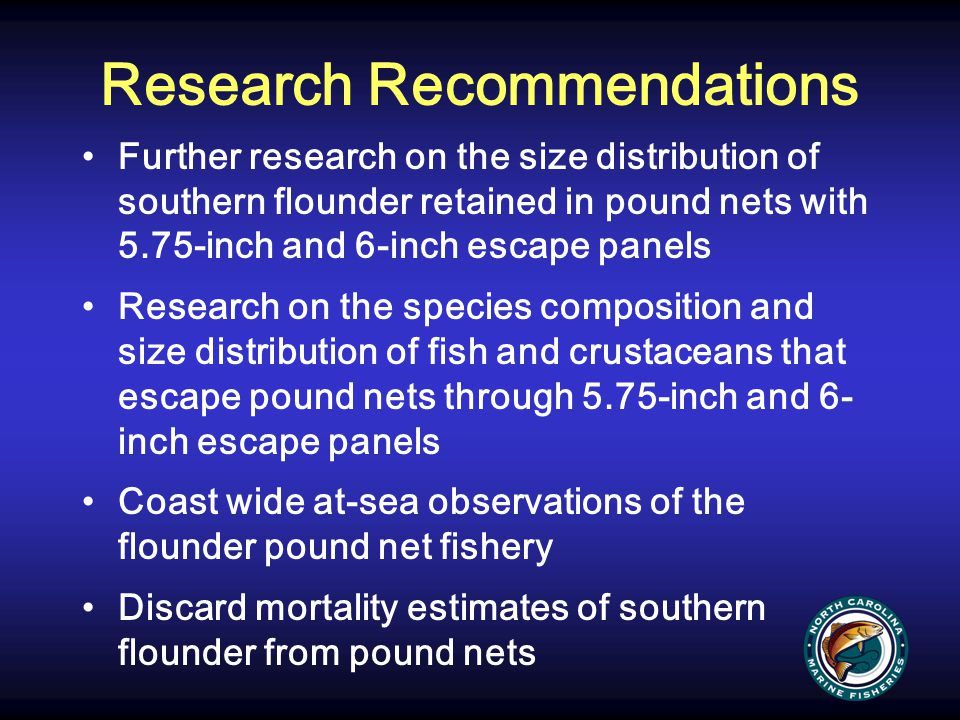 Research Recommendations Further research on the size distribution of southern flounder retained in pound nets with 5.75-inch and 6-inch escape panels