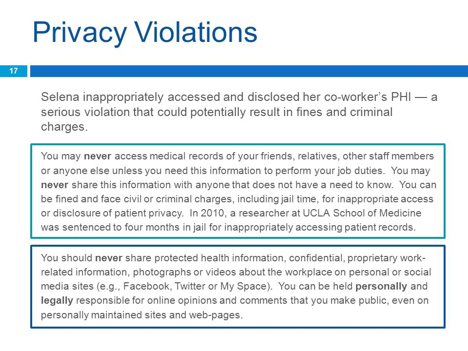 Privacy Violations Selena inappropriately accessed and disclosed her co-worker's PHI — a serious violation that could potentially result in fines and criminal charges.