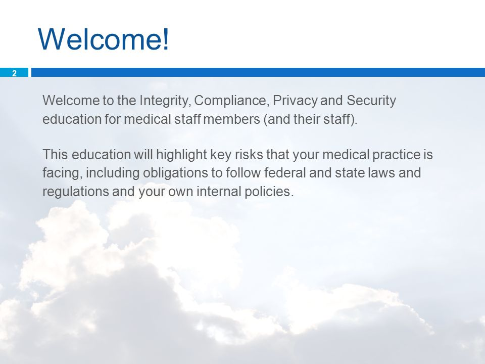 Welcome! Welcome to the Integrity, Compliance, Privacy and Security education for medical staff members (and their staff). This education will highlig