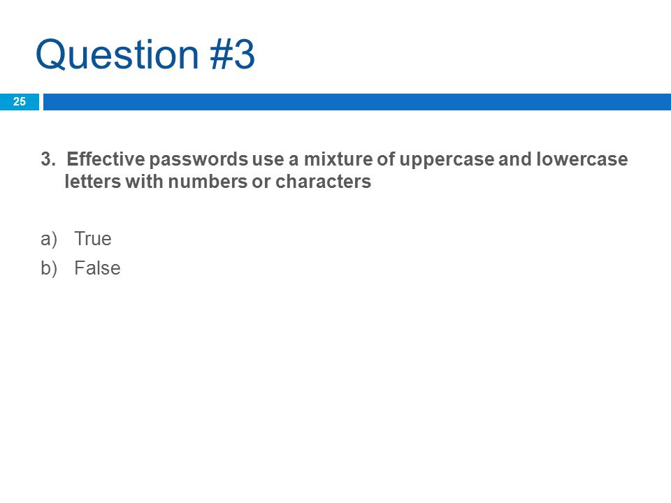 Question #3 3. Effective passwords use a mixture of uppercase and lowercase letters with numbers or characters a)True b)False 25