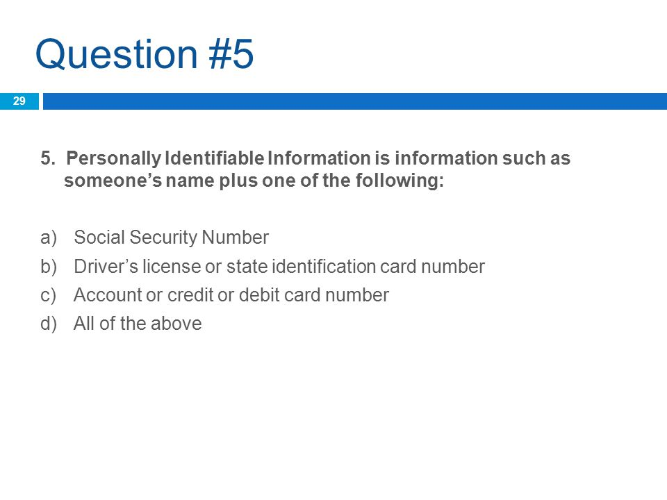 Question #5 5. Personally Identifiable Information is information such as someone's name plus one of the following: a)Social Security Number b)Driver'