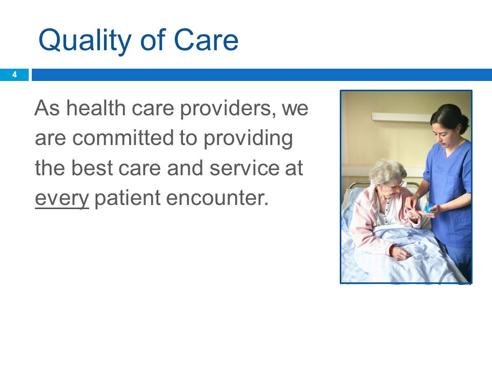 Quality of Care As health care providers, we are committed to providing the best care and service at every patient encounter.