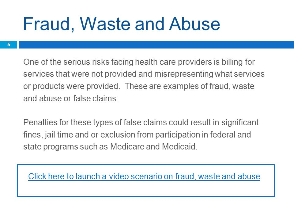 Fraud, Waste and Abuse One of the serious risks facing health care providers is billing for services that were not provided and misrepresenting what services or products were provided.