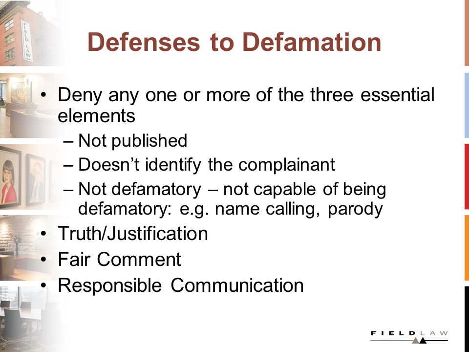 Defenses to Defamation Deny any one or more of the three essential elements –Not published –Doesn't identify the complainant –Not defamatory – not capable of being defamatory: e.g.
