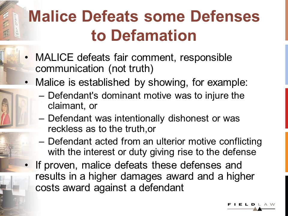 Malice Defeats some Defenses to Defamation MALICE defeats fair comment, responsible communication (not truth) Malice is established by showing, for example: –Defendant s dominant motive was to injure the claimant, or –Defendant was intentionally dishonest or was reckless as to the truth,or –Defendant acted from an ulterior motive conflicting with the interest or duty giving rise to the defense If proven, malice defeats these defenses and results in a higher damages award and a higher costs award against a defendant