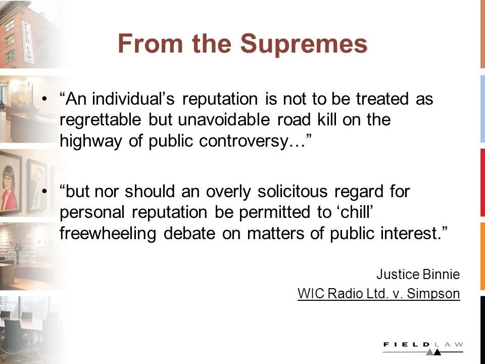 From the Supremes An individual's reputation is not to be treated as regrettable but unavoidable road kill on the highway of public controversy… but nor should an overly solicitous regard for personal reputation be permitted to 'chill' freewheeling debate on matters of public interest. Justice Binnie WIC Radio Ltd.