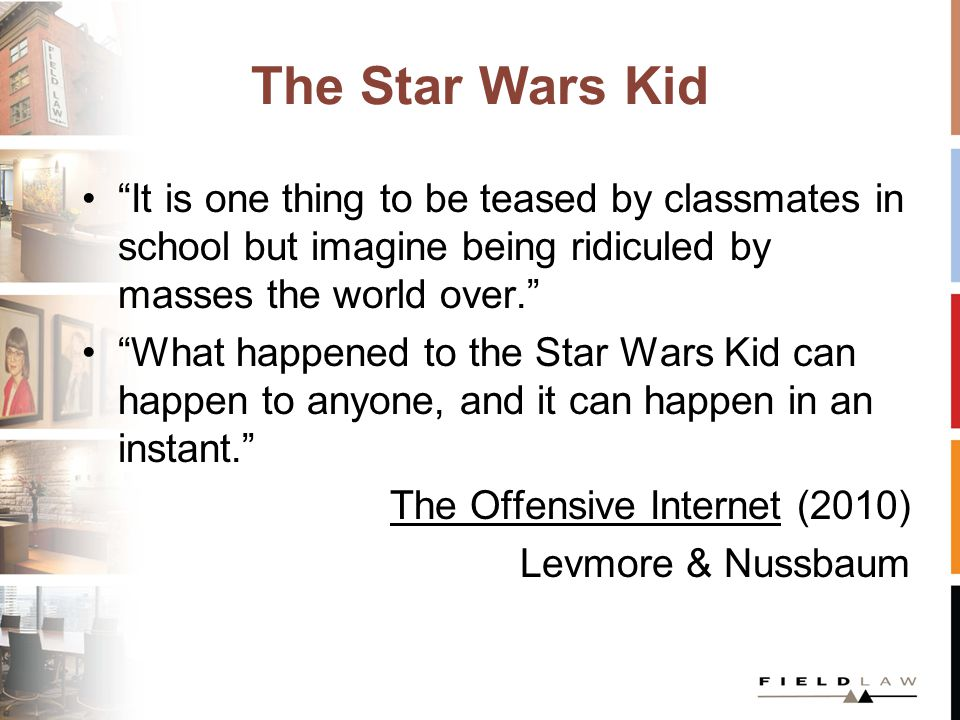The Star Wars Kid It is one thing to be teased by classmates in school but imagine being ridiculed by masses the world over. What happened to the Star Wars Kid can happen to anyone, and it can happen in an instant. The Offensive Internet (2010) Levmore & Nussbaum