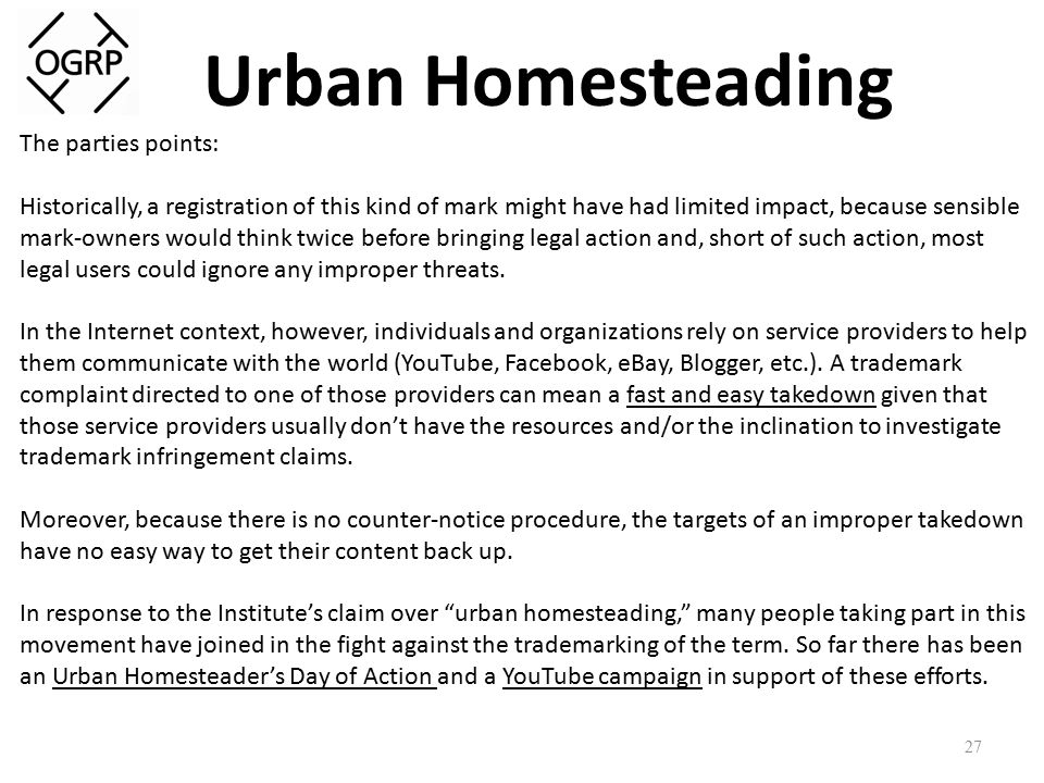 Urban Homesteading 27 The parties points: Historically, a registration of this kind of mark might have had limited impact, because sensible mark-owners would think twice before bringing legal action and, short of such action, most legal users could ignore any improper threats.