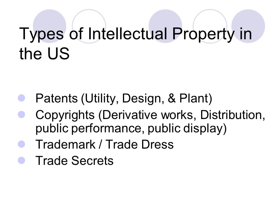 Types of Intellectual Property in the US Patents (Utility, Design, & Plant) Copyrights (Derivative works, Distribution, public performance, public dis