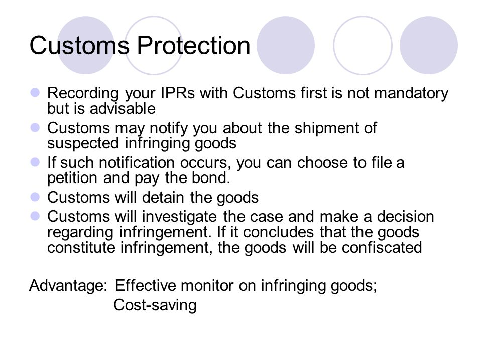 Customs Protection Recording your IPRs with Customs first is not mandatory but is advisable Customs may notify you about the shipment of suspected infringing goods If such notification occurs, you can choose to file a petition and pay the bond.