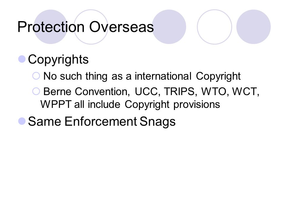 Protection Overseas Copyrights  No such thing as a international Copyright  Berne Convention, UCC, TRIPS, WTO, WCT, WPPT all include Copyright provisions Same Enforcement Snags