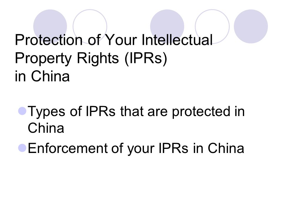 Protection of Your Intellectual Property Rights (IPRs) in China Types of IPRs that are protected in China Enforcement of your IPRs in China