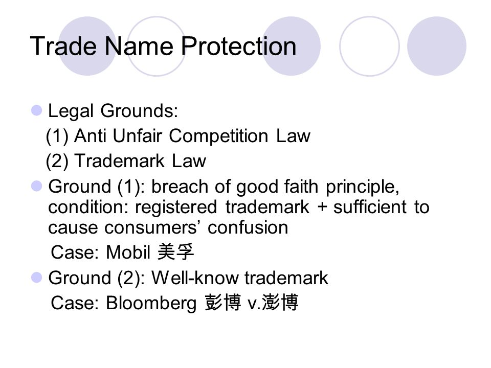 Trade Name Protection Legal Grounds: (1) Anti Unfair Competition Law (2) Trademark Law Ground (1): breach of good faith principle, condition: registered trademark + sufficient to cause consumers' confusion Case: Mobil 美孚 Ground (2): Well-know trademark Case: Bloomberg 彭博 v.