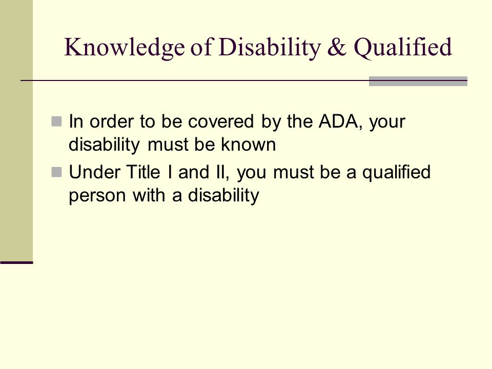 Knowledge of Disability & Qualified In order to be covered by the ADA, your disability must be known Under Title I and II, you must be a qualified person with a disability