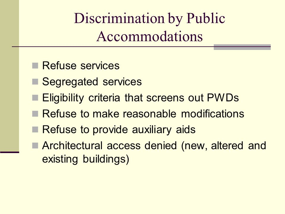 Discrimination by Public Accommodations Refuse services Segregated services Eligibility criteria that screens out PWDs Refuse to make reasonable modifications Refuse to provide auxiliary aids Architectural access denied (new, altered and existing buildings)
