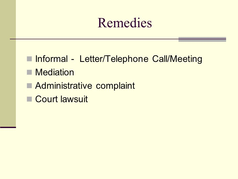 Remedies Informal - Letter/Telephone Call/Meeting Mediation Administrative complaint Court lawsuit