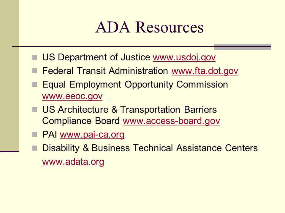 ADA Resources US Department of Justice www.usdoj.govwww.usdoj.gov Federal Transit Administration www.fta.dot.govwww.fta.dot.gov Equal Employment Opportunity Commission www.eeoc.gov www.eeoc.gov US Architecture & Transportation Barriers Compliance Board www.access-board.govwww.access-board.gov PAI www.pai-ca.orgwww.pai-ca.org Disability & Business Technical Assistance Centers www.adata.org