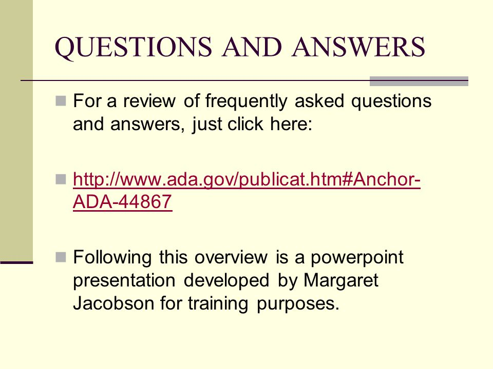 QUESTIONS AND ANSWERS For a review of frequently asked questions and answers, just click here: http://www.ada.gov/publicat.htm#Anchor- ADA-44867 http://www.ada.gov/publicat.htm#Anchor- ADA-44867 Following this overview is a powerpoint presentation developed by Margaret Jacobson for training purposes.