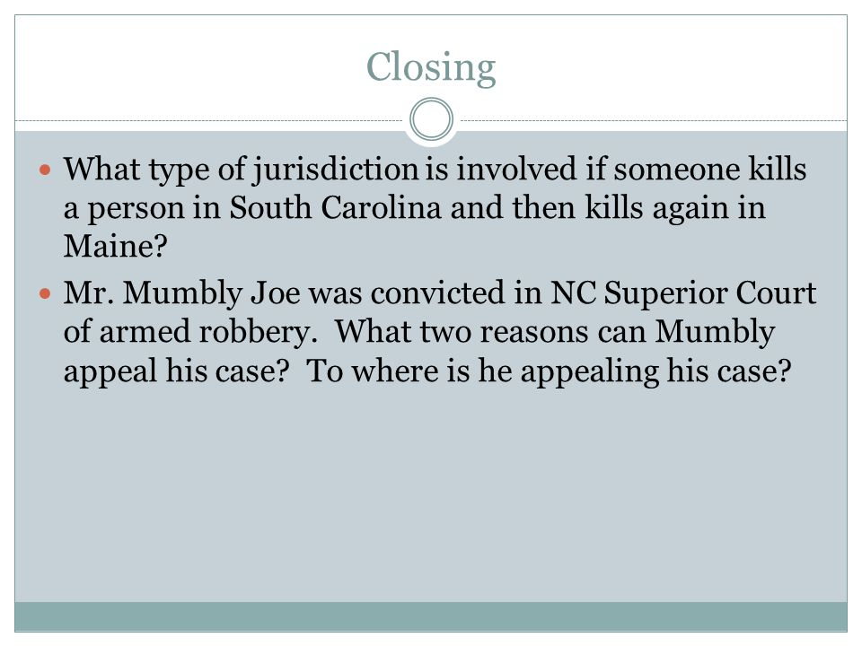 Closing What type of jurisdiction is involved if someone kills a person in South Carolina and then kills again in Maine.