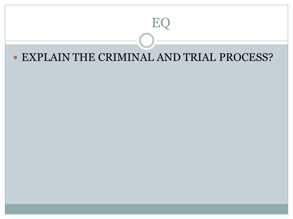 EQ EXPLAIN THE CRIMINAL AND TRIAL PROCESS?