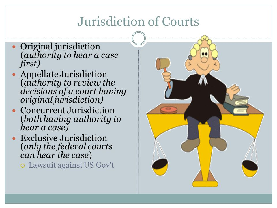 Jurisdiction of Courts Original jurisdiction (authority to hear a case first) Appellate Jurisdiction (authority to review the decisions of a court having original jurisdiction) Concurrent Jurisdiction (both having authority to hear a case) Exclusive Jurisdiction (only the federal courts can hear the case)  Lawsuit against US Gov't