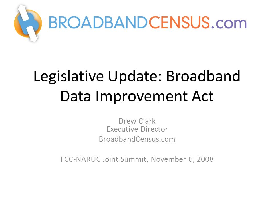 Legislative Update: Broadband Data Improvement Act Drew Clark Executive Director BroadbandCensus.com FCC-NARUC Joint Summit, November 6, 2008