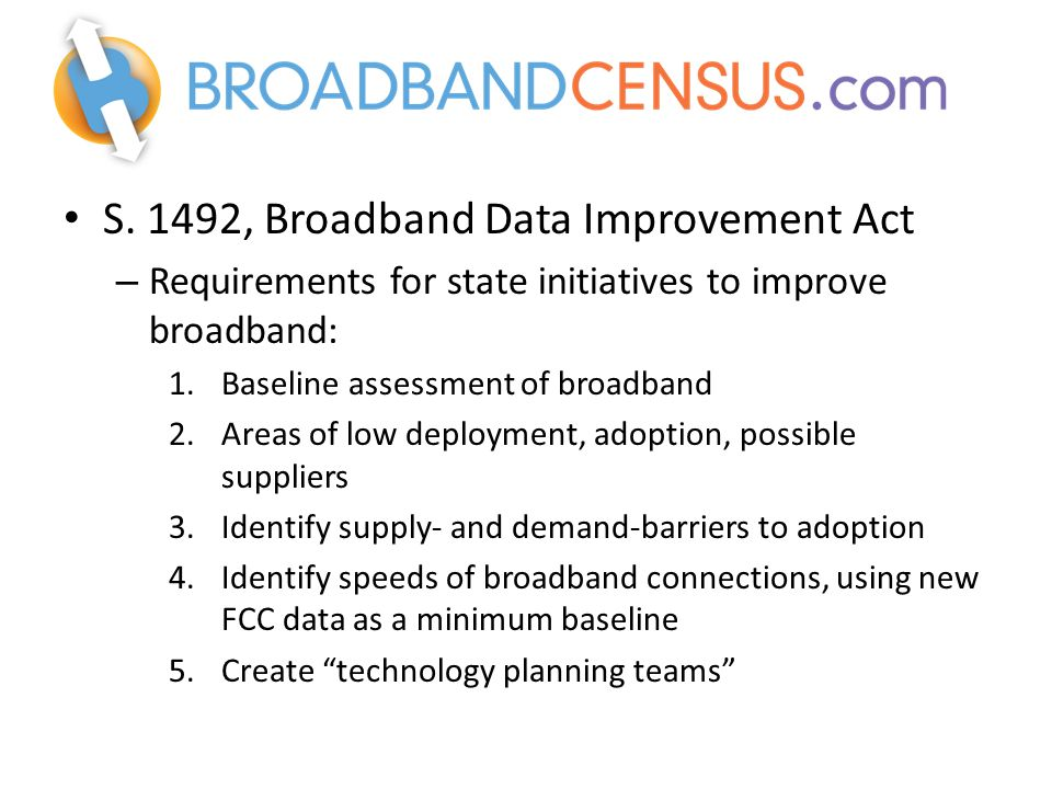 S. 1492, Broadband Data Improvement Act – Requirements for state initiatives to improve broadband: 1.Baseline assessment of broadband 2.Areas of low d