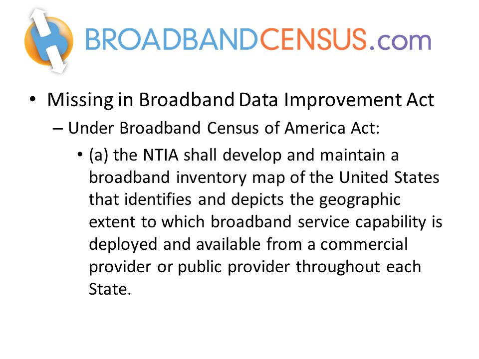 Missing in Broadband Data Improvement Act – Under Broadband Census of America Act: (a) the NTIA shall develop and maintain a broadband inventory map of the United States that identifies and depicts the geographic extent to which broadband service capability is deployed and available from a commercial provider or public provider throughout each State.