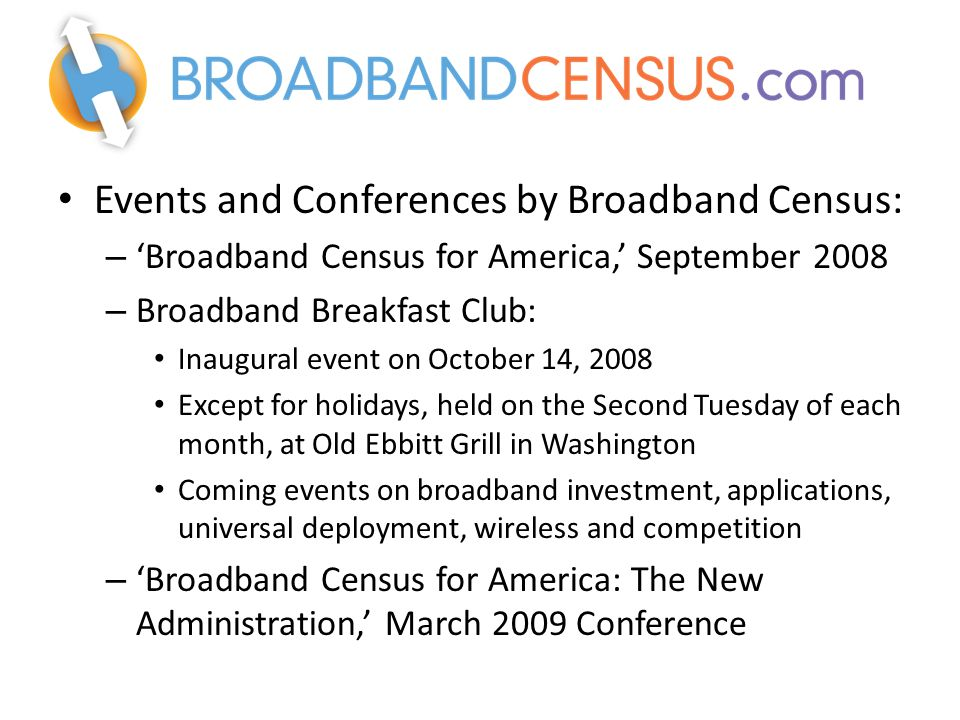 Events and Conferences by Broadband Census: – 'Broadband Census for America,' September 2008 – Broadband Breakfast Club: Inaugural event on October 14, 2008 Except for holidays, held on the Second Tuesday of each month, at Old Ebbitt Grill in Washington Coming events on broadband investment, applications, universal deployment, wireless and competition – 'Broadband Census for America: The New Administration,' March 2009 Conference