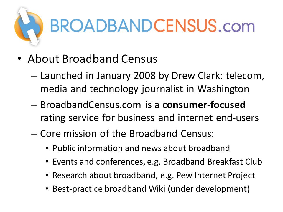About Broadband Census – Launched in January 2008 by Drew Clark: telecom, media and technology journalist in Washington – BroadbandCensus.com is a consumer-focused rating service for business and internet end-users – Core mission of the Broadband Census: Public information and news about broadband Events and conferences, e.g.
