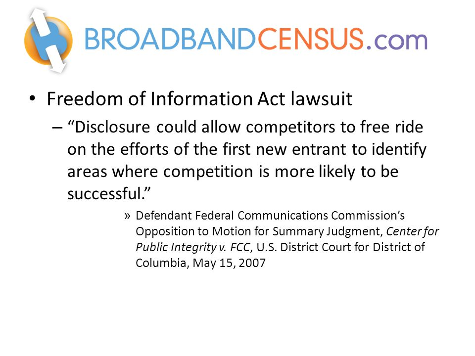 Freedom of Information Act lawsuit – Disclosure could allow competitors to free ride on the efforts of the first new entrant to identify areas where competition is more likely to be successful. » Defendant Federal Communications Commission's Opposition to Motion for Summary Judgment, Center for Public Integrity v.