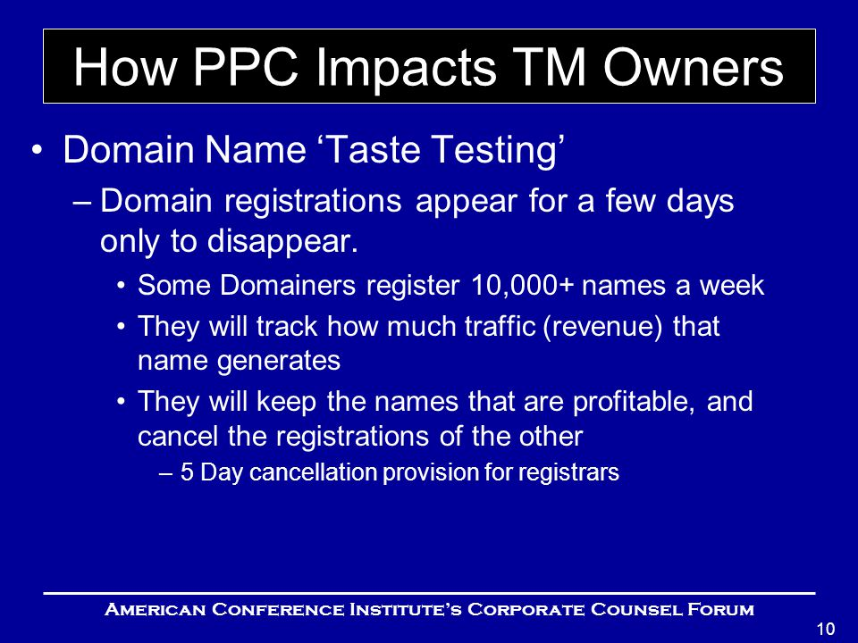 American Conference Institute's Corporate Counsel Forum 10 How PPC Impacts TM Owners Domain Name 'Taste Testing' –Domain registrations appear for a few days only to disappear.