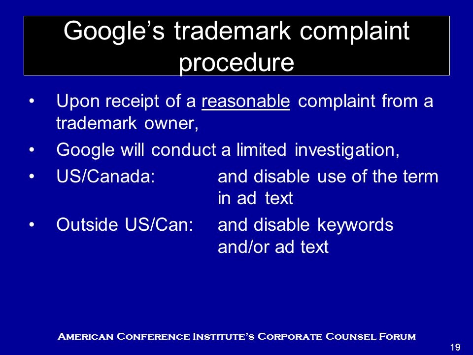 American Conference Institute's Corporate Counsel Forum 19 Google's trademark complaint procedure Upon receipt of a reasonable complaint from a trademark owner, Google will conduct a limited investigation, US/Canada:and disable use of the term in ad text Outside US/Can:and disable keywords and/or ad text