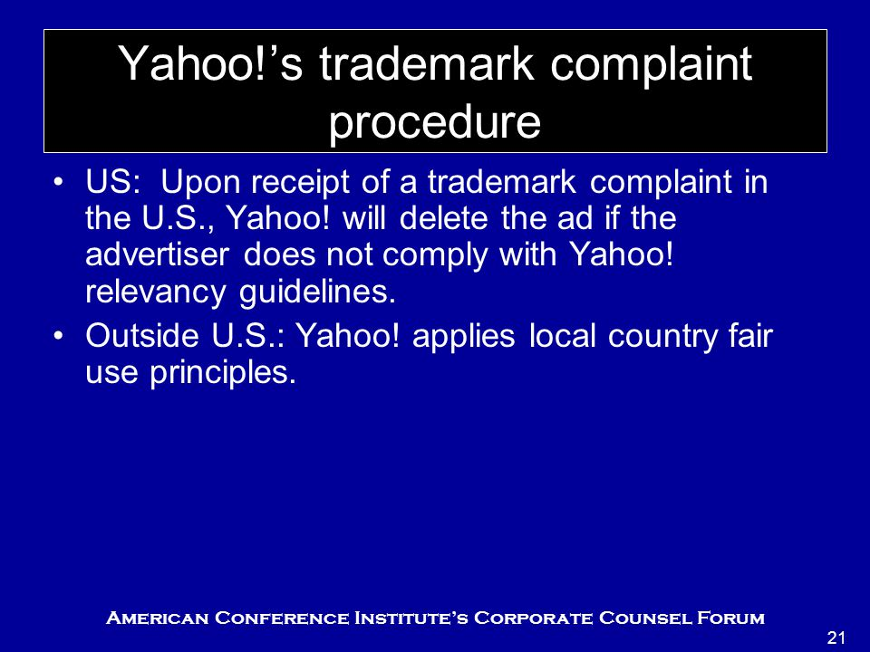 American Conference Institute's Corporate Counsel Forum 21 Yahoo!'s trademark complaint procedure US: Upon receipt of a trademark complaint in the U.S., Yahoo.