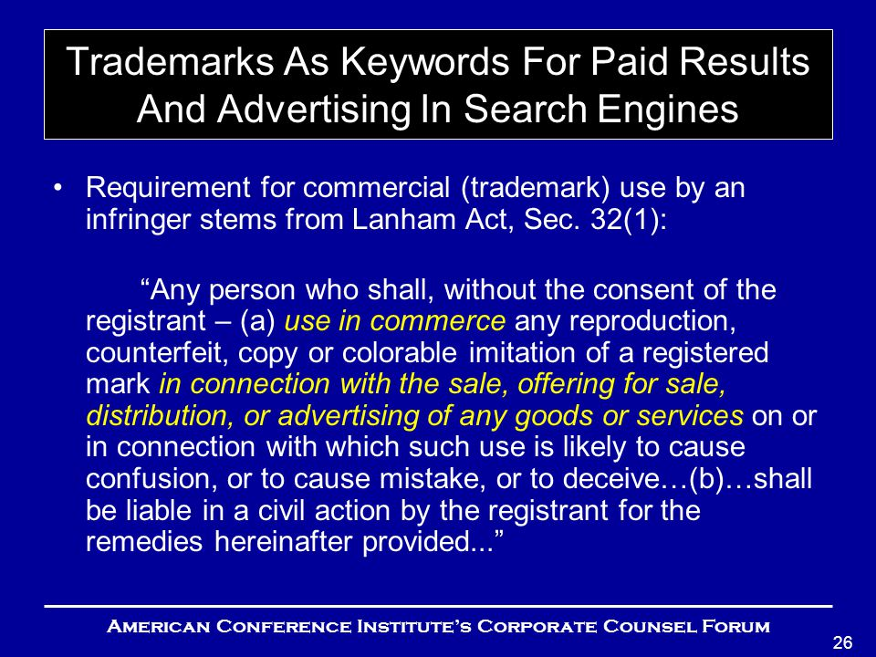 American Conference Institute's Corporate Counsel Forum 26 Trademarks As Keywords For Paid Results And Advertising In Search Engines Requirement for commercial (trademark) use by an infringer stems from Lanham Act, Sec.