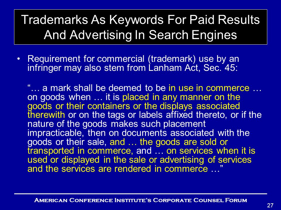 American Conference Institute's Corporate Counsel Forum 27 Trademarks As Keywords For Paid Results And Advertising In Search Engines Requirement for commercial (trademark) use by an infringer may also stem from Lanham Act, Sec.